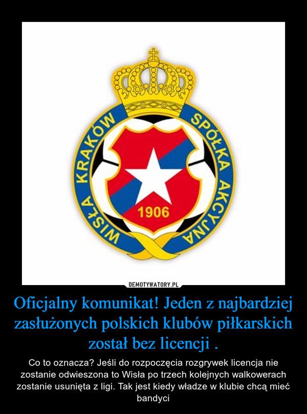 Oficjalny komunikat! Jeden z najbardziej zasłużonych polskich klubów piłkarskich został bez licencji . – Co to oznacza? Jeśli do rozpoczęcia rozgrywek licencja nie zostanie odwieszona to Wisła po trzech kolejnych walkowerach zostanie usunięta z ligi. Tak jest kiedy władze w klubie chcą mieć bandyci