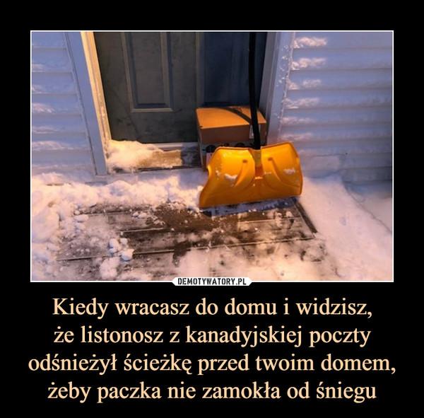Kiedy wracasz do domu i widzisz,że listonosz z kanadyjskiej poczty odśnieżył ścieżkę przed twoim domem, żeby paczka nie zamokła od śniegu –