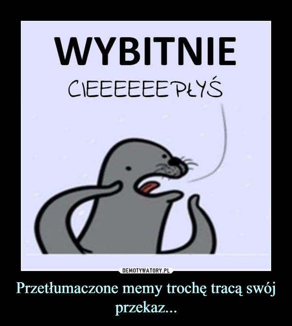 Przetłumaczone memy trochę tracą swój przekaz... –