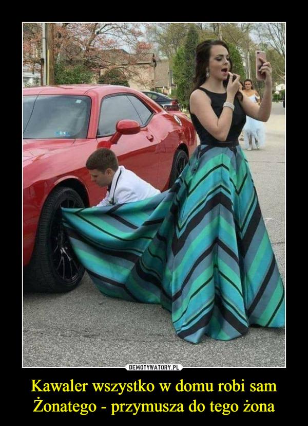 Kawaler wszystko w domu robi samŻonatego - przymusza do tego żona –