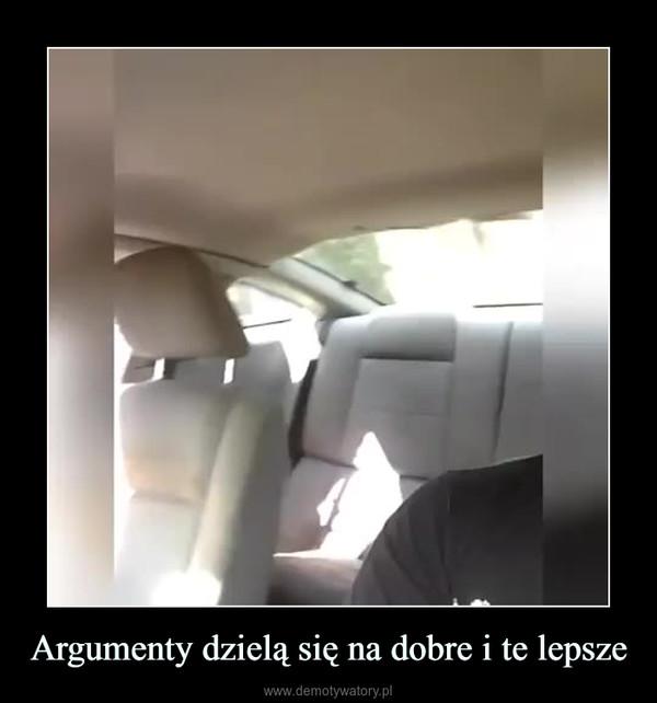Argumenty dzielą się na dobre i te lepsze –