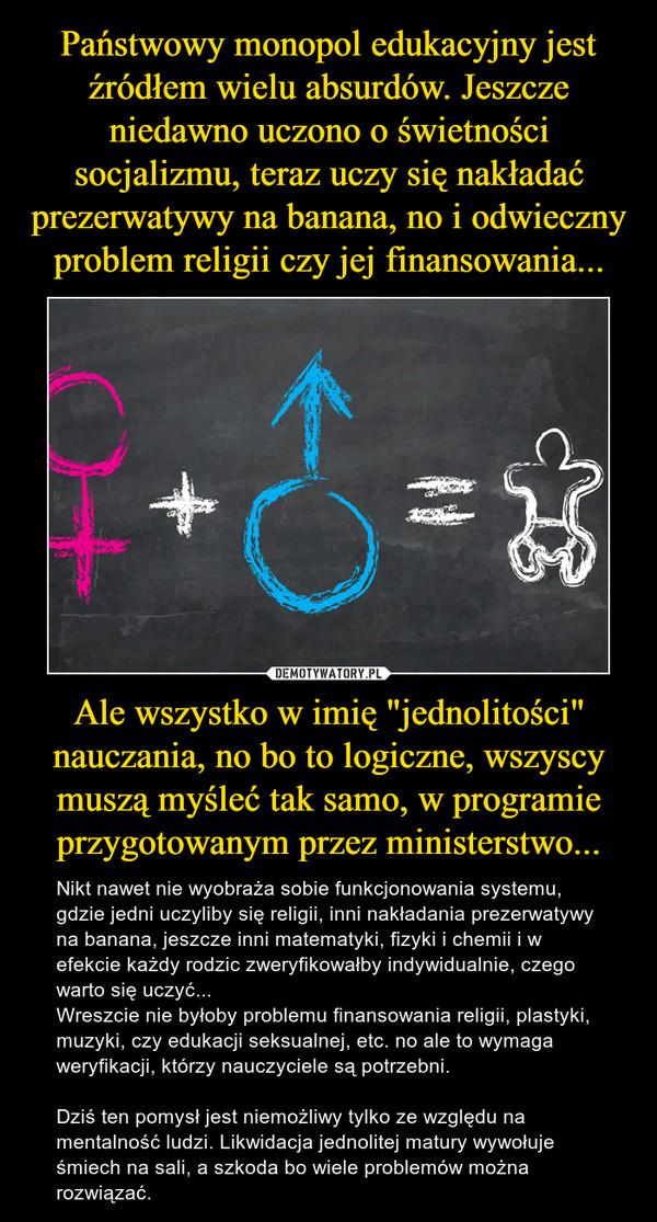 """Ale wszystko w imię """"jednolitości"""" nauczania, no bo to logiczne, wszyscy muszą myśleć tak samo, w programie przygotowanym przez ministerstwo... – Nikt nawet nie wyobraża sobie funkcjonowania systemu, gdzie jedni uczyliby się religii, inni nakładania prezerwatywy na banana, jeszcze inni matematyki, fizyki i chemii i w efekcie każdy rodzic zweryfikowałby indywidualnie, czego warto się uczyć...Wreszcie nie byłoby problemu finansowania religii, plastyki, muzyki, czy edukacji seksualnej, etc. no ale to wymaga weryfikacji, którzy nauczyciele są potrzebni. Dziś ten pomysł jest niemożliwy tylko ze względu na mentalność ludzi. Likwidacja jednolitej matury wywołuje śmiech na sali, a szkoda bo wiele problemów można rozwiązać."""