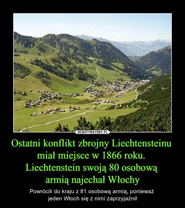Ostatni konflikt zbrojny Liechtensteinu miał miejsce w 1866 roku. Liechtenstein swoją 80 osobową armią najechał Włochy – Powrócili do kraju z 81 osobową armią, ponieważ jeden Włoch się z nimi zaprzyjaźnił