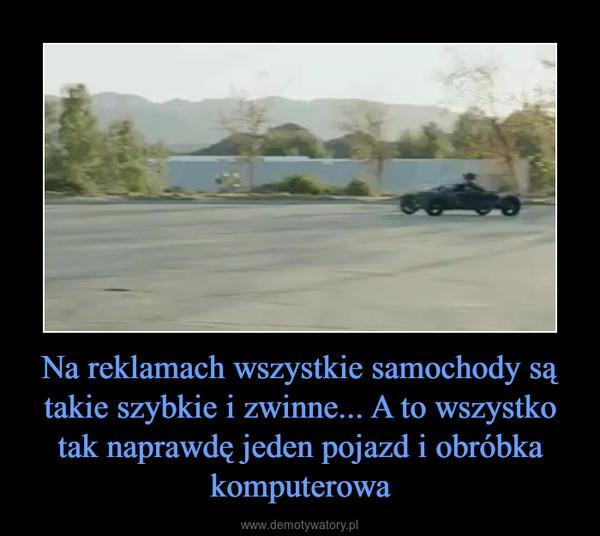 Na reklamach wszystkie samochody są takie szybkie i zwinne... A to wszystko tak naprawdę jeden pojazd i obróbka komputerowa –