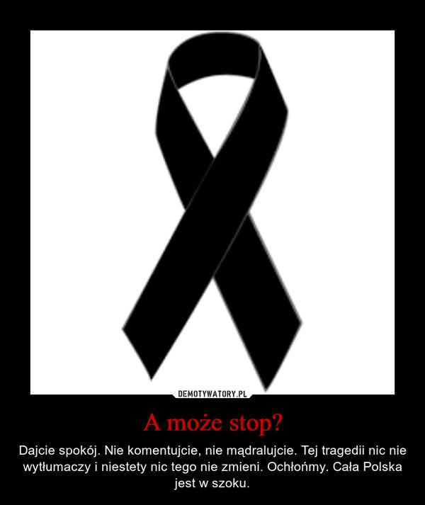 A może stop? – Dajcie spokój. Nie komentujcie, nie mądralujcie. Tej tragedii nic nie wytłumaczy i niestety nic tego nie zmieni. Ochłońmy. Cała Polska jest w szoku.