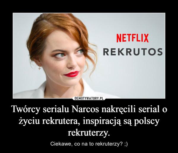 Twórcy serialu Narcos nakręcili serial o życiu rekrutera, inspiracją są polscy rekruterzy. – Ciekawe, co na to rekruterzy? ;)
