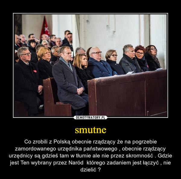 smutne – Co zrobili z Polską obecnie rządzący że na pogrzebie zamordowanego urzędnika państwowego , obecnie rządzący urzędnicy są gdzieś tam w tłumie ale nie przez skromność . Gdzie jest Ten wybrany przez Naród  którego zadaniem jest łączyć , nie dzielić ?
