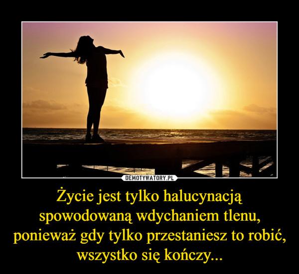 Życie jest tylko halucynacją spowodowaną wdychaniem tlenu, ponieważ gdy tylko przestaniesz to robić, wszystko się kończy... –