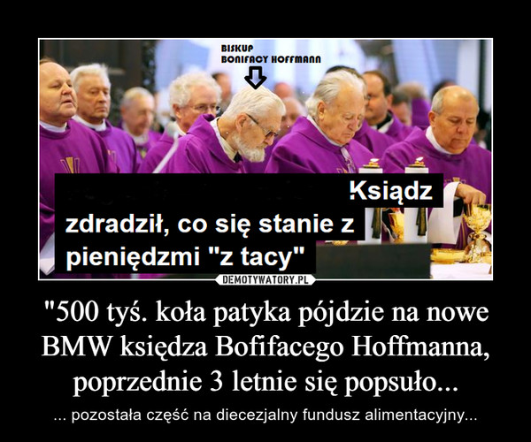 """""""500 tyś. koła patyka pójdzie na nowe BMW księdza Bofifacego Hoffmanna, poprzednie 3 letnie się popsuło... – ... pozostała część na diecezjalny fundusz alimentacyjny..."""