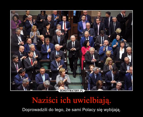 Naziści ich uwielbiają. – Doprowadzili do tego, że sami Polacy się wybijają.