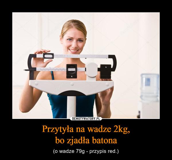 Przytyła na wadze 2kg,bo zjadła batona – (o wadze 79g - przypis red.)