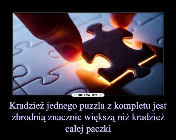 Kradzież jednego puzzla z kompletu jest zbrodnią znacznie większą niż kradzież całej paczki –