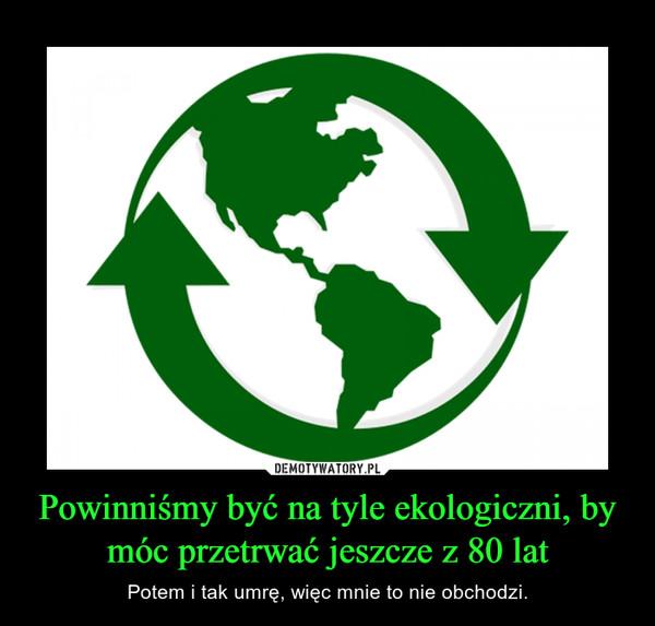 Powinniśmy być na tyle ekologiczni, by móc przetrwać jeszcze z 80 lat – Potem i tak umrę, więc mnie to nie obchodzi.