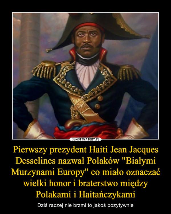 """Pierwszy prezydent Haiti Jean Jacques Desselines nazwał Polaków """"Białymi Murzynami Europy"""" co miało oznaczać wielki honor i braterstwo między Polakami i Haitańczykami – Dziś raczej nie brzmi to jakoś pozytywnie"""