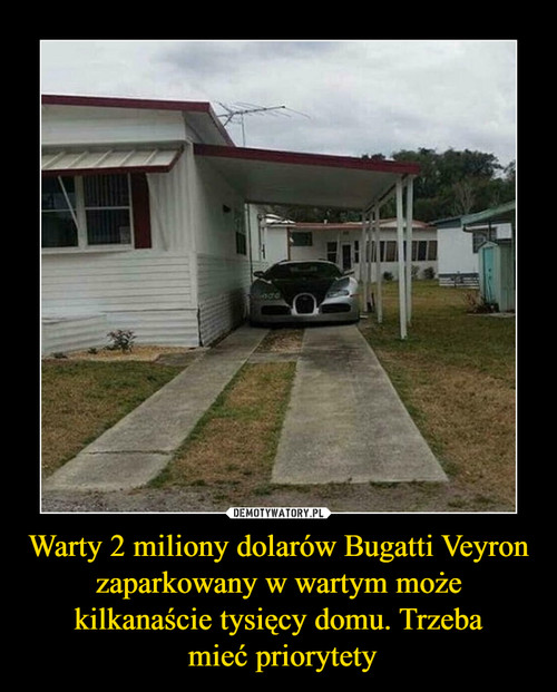 Warty 2 miliony dolarów Bugatti Veyron zaparkowany w wartym może kilkanaście tysięcy domu. Trzeba  mieć priorytety