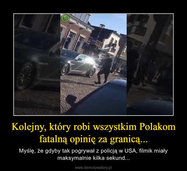 Kolejny, który robi wszystkim Polakom fatalną opinię za granicą... – Myślę, że gdyby tak pogrywał z policją w USA, filmik miały maksymalnie kilka sekund...