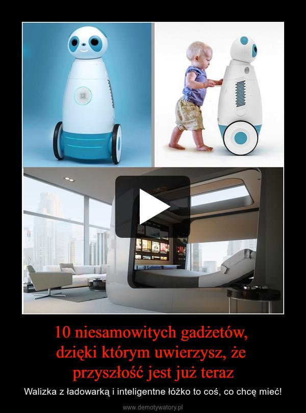 10 niesamowitych gadżetów, dzięki którym uwierzysz, że przyszłość jest już teraz – Walizka z ładowarką i inteligentne łóżko to coś, co chcę mieć!