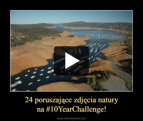 24 poruszające zdjęcia naturyna #10YearChallenge! –