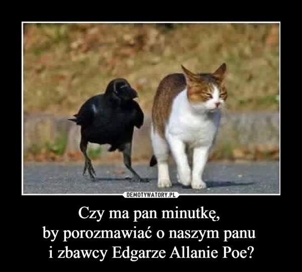Czy ma pan minutkę, by porozmawiać o naszym panu i zbawcy Edgarze Allanie Poe? –