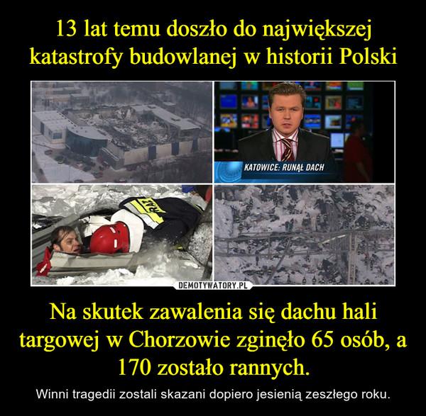 Na skutek zawalenia się dachu hali targowej w Chorzowie zginęło 65 osób, a 170 zostało rannych. – Winni tragedii zostali skazani dopiero jesienią zeszłego roku.