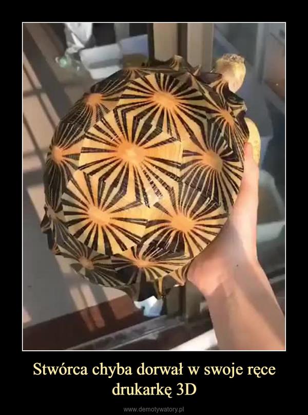 Stwórca chyba dorwał w swoje ręce drukarkę 3D –