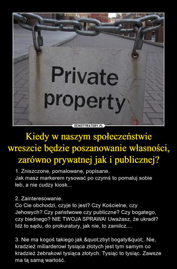 """Kiedy w naszym społeczeństwie wreszcie będzie poszanowanie własności, zarówno prywatnej jak i publicznej? – 1. Zniszczone, pomalowane, popisane. Jak masz markerem rysować po czymś to pomaluj sobie łeb, a nie cudzy kiosk...2. Zainteresowanie.Co Cie obchodzi, czyje to jest? Czy Kościelne, czy Jehowych? Czy państwowe czy publiczne? Czy bogatego, czy biednego? NIE TWOJA SPRAWA! Uważasz, że ukradł? Idź to sądu, do prokuratury, jak nie, to zamilcz....3. Nie ma kogoś takiego jak """"zbyt bogaty"""". Nie, kradzież miliarderowi tysiąca złotych jest tym samym co kradzież żebrakowi tysiąca złotych. Tysiąc to tysiąc. Zawsze ma tą samą wartość."""