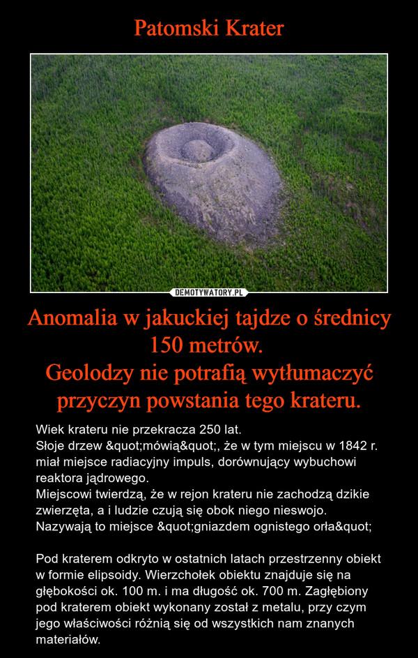 """Anomalia w jakuckiej tajdze o średnicy 150 metrów. Geolodzy nie potrafią wytłumaczyć przyczyn powstania tego krateru. – Wiek krateru nie przekracza 250 lat. Słoje drzew """"mówią"""", że w tym miejscu w 1842 r. miał miejsce radiacyjny impuls, dorównujący wybuchowi reaktora jądrowego.Miejscowi twierdzą, że w rejon krateru nie zachodzą dzikie zwierzęta, a i ludzie czują się obok niego nieswojo.Nazywają to miejsce """"gniazdem ognistego orła""""Pod kraterem odkryto w ostatnich latach przestrzenny obiekt w formie elipsoidy. Wierzchołek obiektu znajduje się na głębokości ok. 100 m. i ma długość ok. 700 m. Zagłębiony pod kraterem obiekt wykonany został z metalu, przy czym jego właściwości różnią się od wszystkich nam znanych materiałów."""