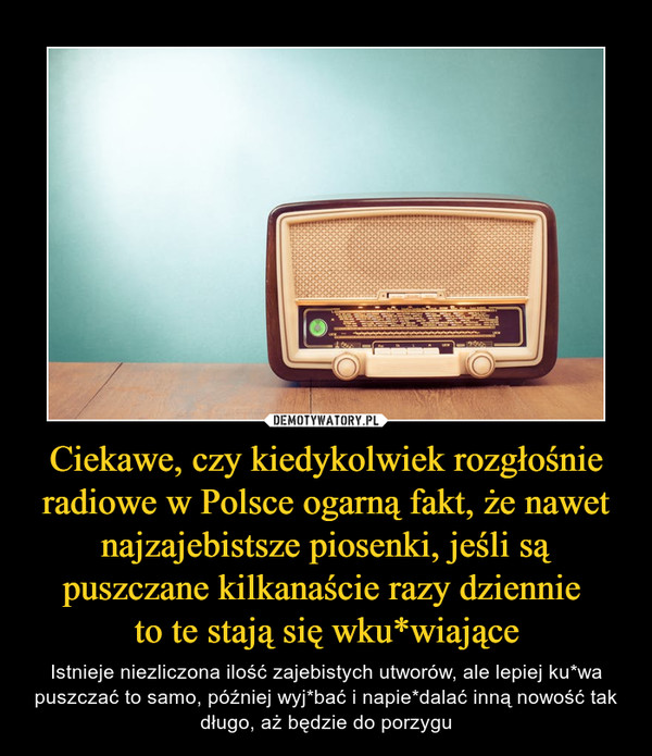 Ciekawe, czy kiedykolwiek rozgłośnie radiowe w Polsce ogarną fakt, że nawet najzajebistsze piosenki, jeśli są puszczane kilkanaście razy dziennie to te stają się wku*wiające – Istnieje niezliczona ilość zajebistych utworów, ale lepiej ku*wa puszczać to samo, później wyj*bać i napie*dalać inną nowość tak długo, aż będzie do porzygu