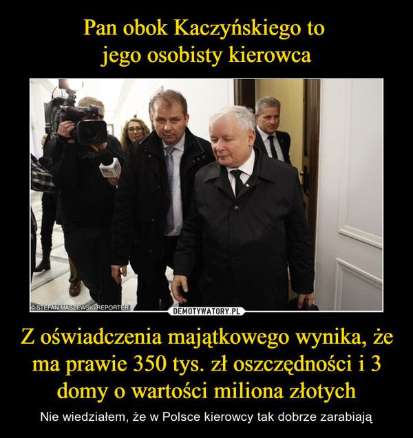 Z oświadczenia majątkowego wynika, że ma prawie 350 tys. zł oszczędności i 3 domy o wartości miliona złotych – Nie wiedziałem, że w Polsce kierowcy tak dobrze zarabiają