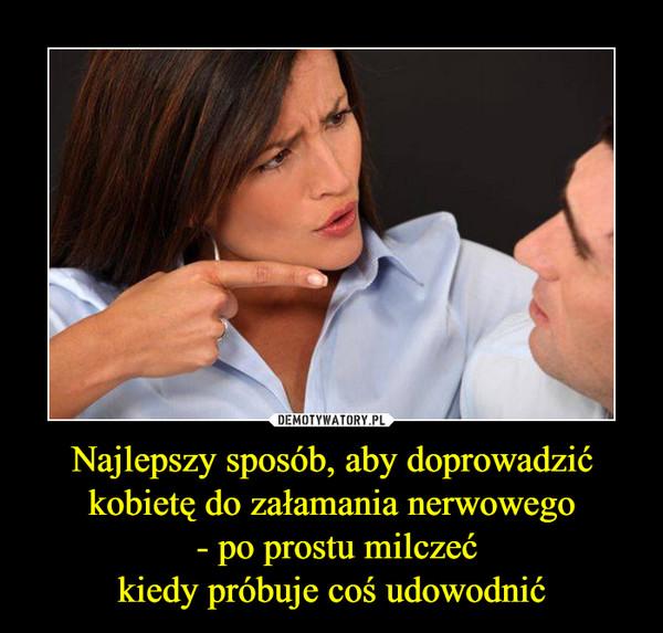 Najlepszy sposób, aby doprowadzić kobietę do załamania nerwowego - po prostu milczećkiedy próbuje coś udowodnić –