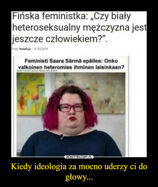 Kiedy ideologia za mocno uderzy ci do głowy... –