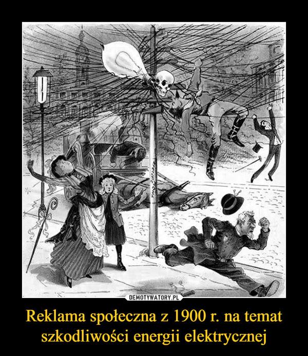 Reklama społeczna z 1900 r. na tematszkodliwości energii elektrycznej –