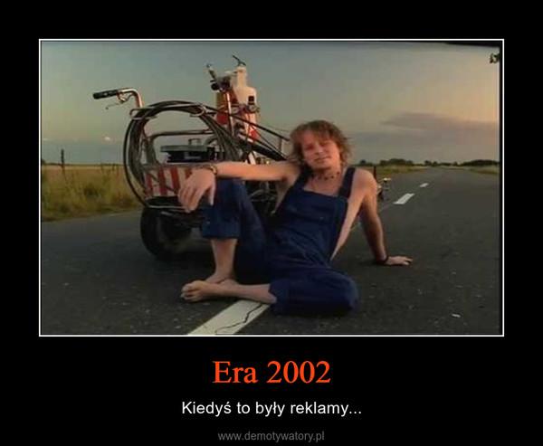Era 2002 – Kiedyś to były reklamy...