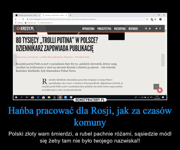 Hańba pracować dla Rosji, jak za czasów komuny – Polski złoty wam śmierdzi, a rubel pachnie różami, sąsiedzie módl się żeby tam nie było twojego nazwiska!!