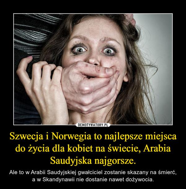 Szwecja i Norwegia to najlepsze miejsca do życia dla kobiet na świecie, Arabia Saudyjska najgorsze. – Ale to w Arabii Saudyjskiej gwałciciel zostanie skazany na śmierć, a w Skandynawii nie dostanie nawet dożywocia.