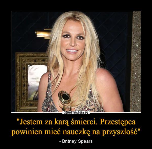 """""""Jestem za karą śmierci. Przestępca powinien mieć nauczkę na przyszłość"""" – - Britney Spears"""
