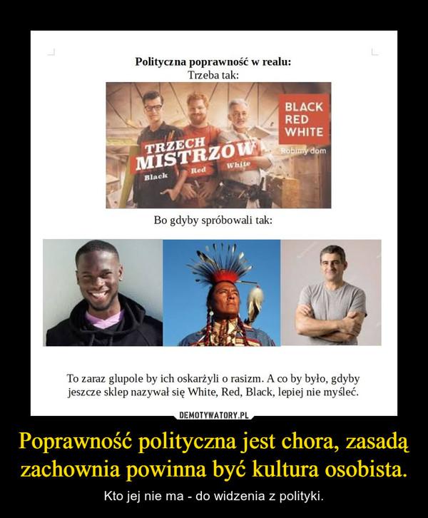 Poprawność polityczna jest chora, zasadą zachownia powinna być kultura osobista. – Kto jej nie ma - do widzenia z polityki.
