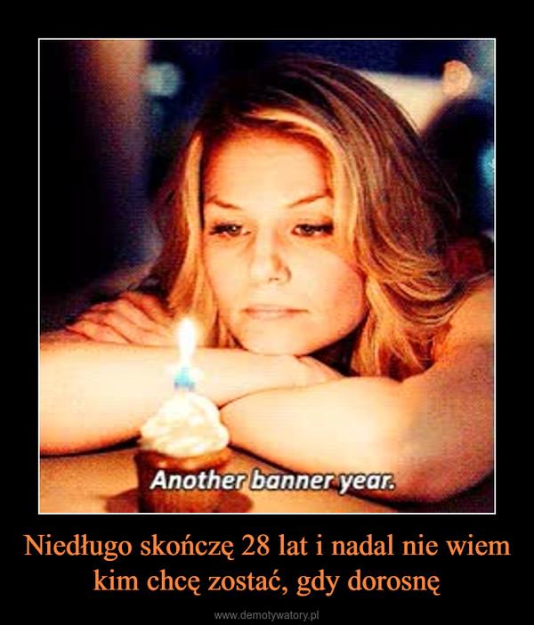 Niedługo skończę 28 lat i nadal nie wiem kim chcę zostać, gdy dorosnę –