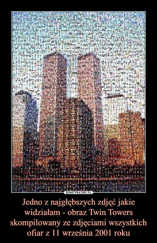 Jedno z najgłębszych zdjęć jakie widziałam - obraz Twin Towers skompilowany ze zdjęciami wszystkich ofiar z 11 września 2001 roku –