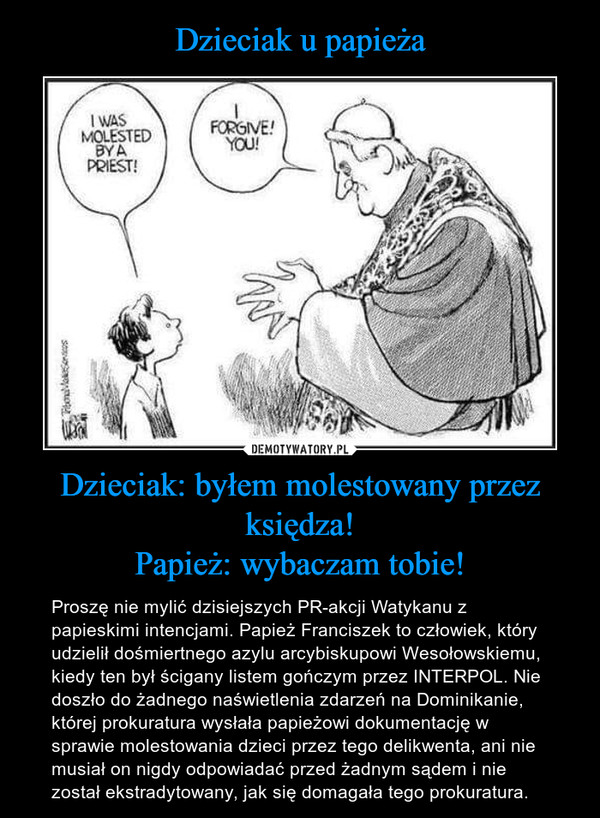 Dzieciak: byłem molestowany przez księdza!Papież: wybaczam tobie! – Proszę nie mylić dzisiejszych PR-akcji Watykanu z  papieskimi intencjami. Papież Franciszek to człowiek, który udzielił dośmiertnego azylu arcybiskupowi Wesołowskiemu, kiedy ten był ścigany listem gończym przez INTERPOL. Nie doszło do żadnego naświetlenia zdarzeń na Dominikanie, której prokuratura wysłała papieżowi dokumentację w sprawie molestowania dzieci przez tego delikwenta, ani nie musiał on nigdy odpowiadać przed żadnym sądem i nie został ekstradytowany, jak się domagała tego prokuratura.