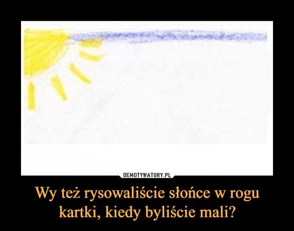 Wy też rysowaliście słońce w rogu kartki, kiedy byliście mali? –