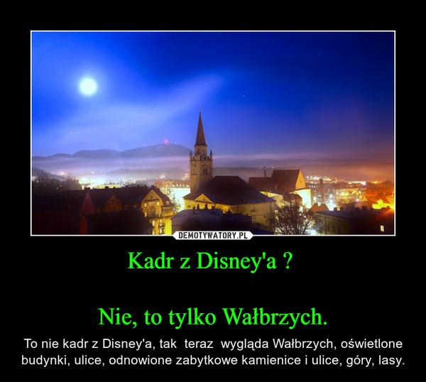 Kadr z Disney'a ? Nie, to tylko Wałbrzych. – To nie kadr z Disney'a, tak  teraz  wygląda Wałbrzych, oświetlone budynki, ulice, odnowione zabytkowe kamienice i ulice, góry, lasy.