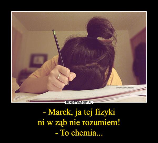 - Marek, ja tej fizykini w ząb nie rozumiem!- To chemia... –