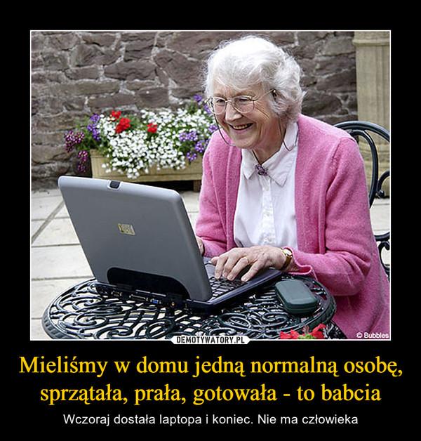 Mieliśmy w domu jedną normalną osobę, sprzątała, prała, gotowała - to babcia – Wczoraj dostała laptopa i koniec. Nie ma człowieka