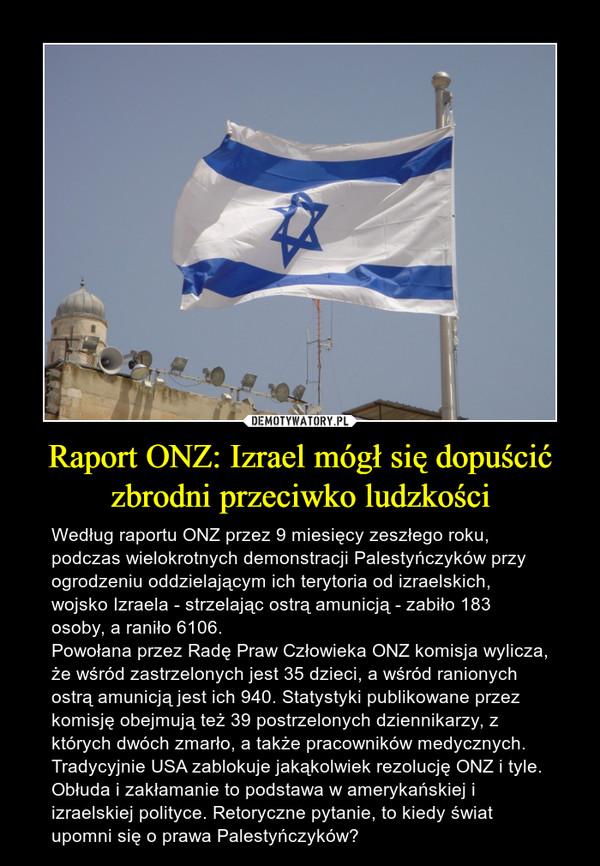 Raport ONZ: Izrael mógł się dopuścić zbrodni przeciwko ludzkości – Według raportu ONZ przez 9 miesięcy zeszłego roku, podczas wielokrotnych demonstracji Palestyńczyków przy ogrodzeniu oddzielającym ich terytoria od izraelskich, wojsko Izraela - strzelając ostrą amunicją - zabiło 183 osoby, a raniło 6106. Powołana przez Radę Praw Człowieka ONZ komisja wylicza, że wśród zastrzelonych jest 35 dzieci, a wśród ranionych ostrą amunicją jest ich 940. Statystyki publikowane przez komisję obejmują też 39 postrzelonych dziennikarzy, z których dwóch zmarło, a także pracowników medycznych. Tradycyjnie USA zablokuje jakąkolwiek rezolucję ONZ i tyle. Obłuda i zakłamanie to podstawa w amerykańskiej i izraelskiej polityce. Retoryczne pytanie, to kiedy świat upomni się o prawa Palestyńczyków?