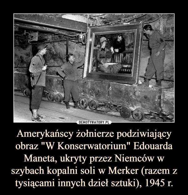 """Amerykańscy żołnierze podziwiający obraz """"W Konserwatorium"""" Edouarda Maneta, ukryty przez Niemców w szybach kopalni soli w Merker (razem z tysiącami innych dzieł sztuki), 1945 r. –"""