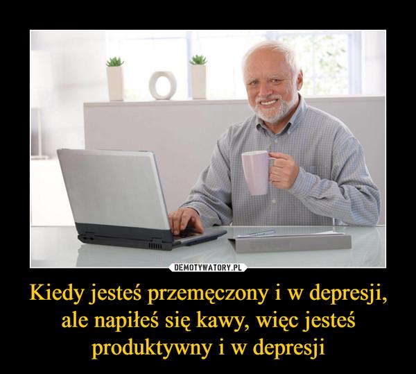 Kiedy jesteś przemęczony i w depresji, ale napiłeś się kawy, więc jesteś produktywny i w depresji –
