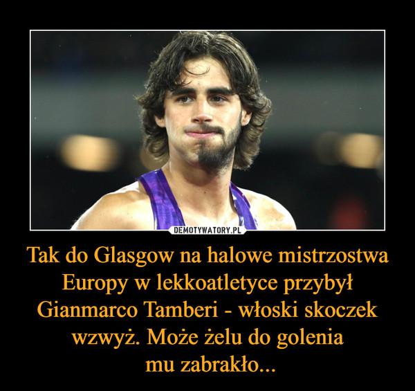Tak do Glasgow na halowe mistrzostwa Europy w lekkoatletyce przybył Gianmarco Tamberi - włoski skoczek wzwyż. Może żelu do golenia mu zabrakło... –