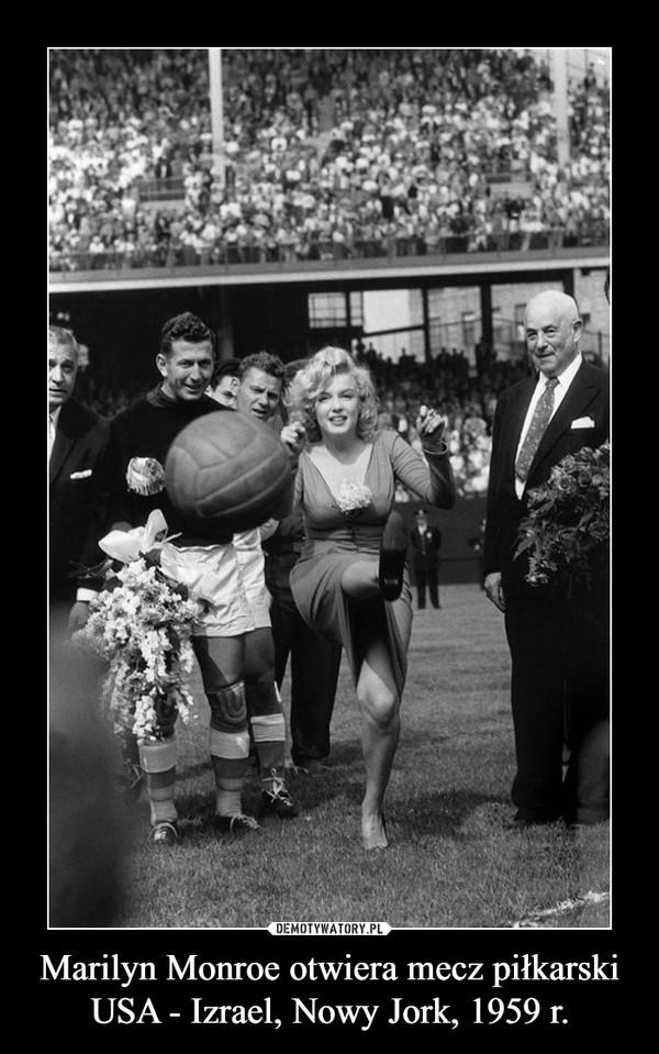 Marilyn Monroe otwiera mecz piłkarski USA - Izrael, Nowy Jork, 1959 r. –