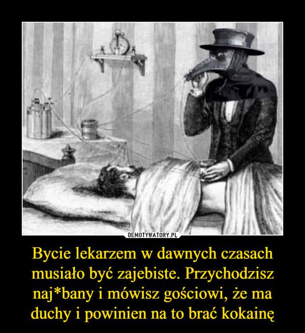 Bycie lekarzem w dawnych czasach musiało być zajebiste. Przychodzisz naj*bany i mówisz gościowi, że ma duchy i powinien na to brać kokainę –